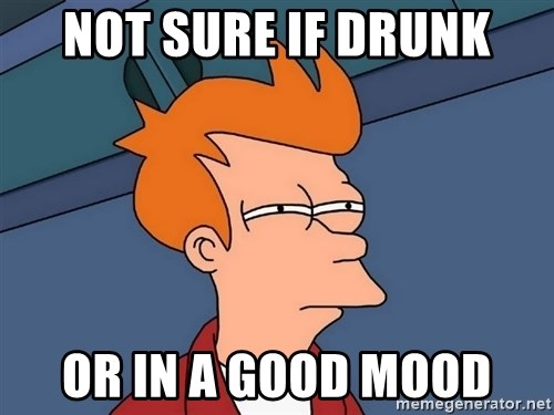 Futurama Fry - Not sure if drunk or in a good mood