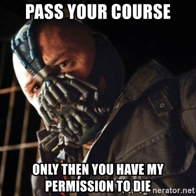 Only then you have my permission to die - Pass your course only then you have my permission to die