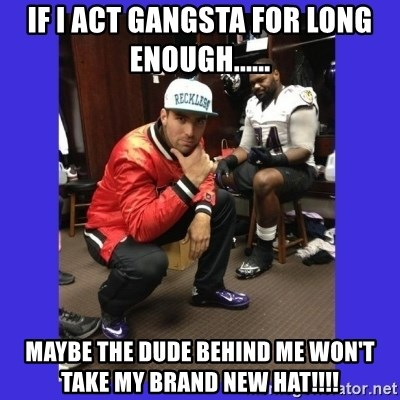 PAY FLACCO - IF I ACT GANGSTA FOR LONG ENOUGH...... MAYBE THE DUDE BEHIND ME WON'T TAKE MY BRAND NEW HAT!!!!