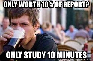 The Lazy College Senior - only worth 10% of report? only study 10 minutes
