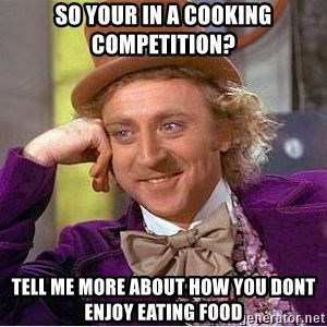 Willy Wonka - SO YOUR IN A COOKING COMPETITION? TELL ME MORE ABOUT HOW YOU DONT ENJOY EATING FOOD