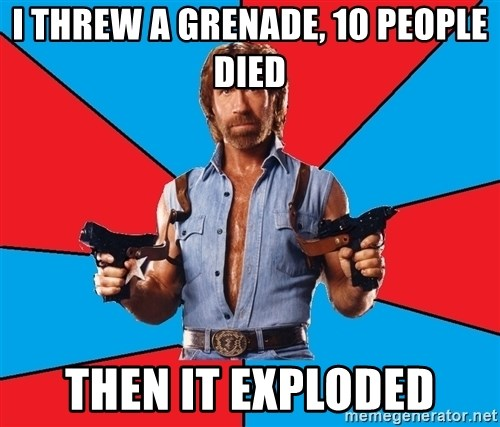 Chuck Norris  - I THREW A GRENADE, 10 PEOPLE DIED THEN IT EXPLODED
