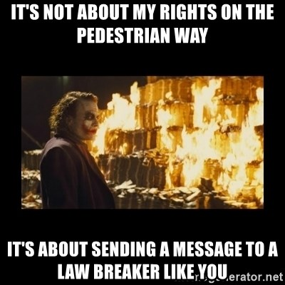 Joker's Message - It's not about my rights on the pedestrian way it's about sending a message to a law breaker like you