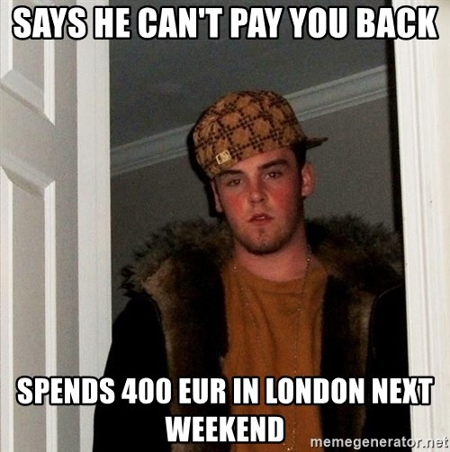 Scumbag Steve - says he can't pay you back spends 400 EUR in london next weekend