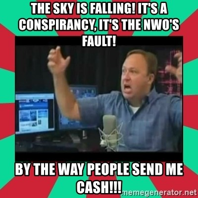 Alex Jones  - The sky is falling! It's a Conspirancy, it's the nwo's fault! By the way people Send me Cash!!!