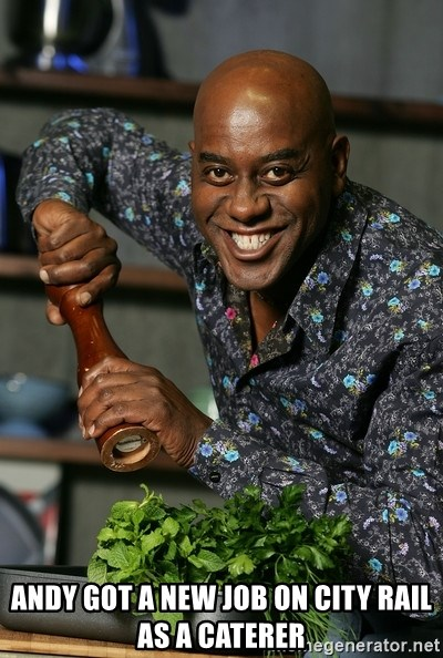 Ainsley Chef -  ANDY GOT A NEW JOB ON CITY RAIL AS A CATERER