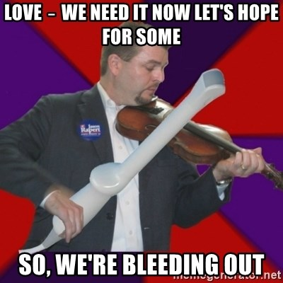 FiddlingRapert - Love ‒ we need it now Let's hope for some So, we're bleeding out