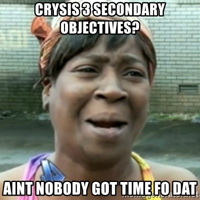 aint nobody got time fo dat - Crysis 3 secondary objectives? aint nobody got time fo dat
