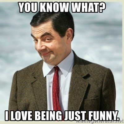 MR bean - YOU KNOW WHAT? I love being just funny.