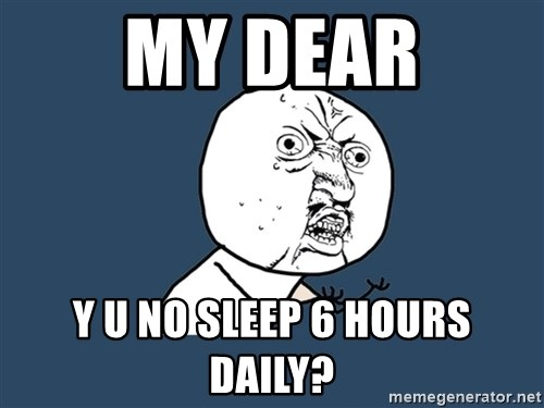 Y U No - My dear Y U NO SLEEP 6 HOURS DAILY?
