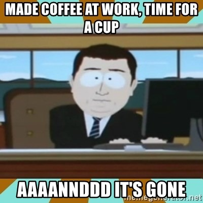And it's gone - Made coffee at work, time for a cup aaaannddd it's gone