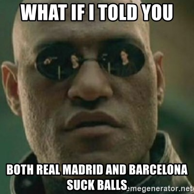 Nikko Morpheus - what if I told you both real madrid and barcelona suck balls