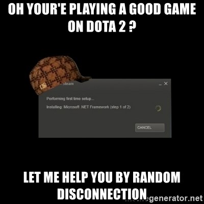 Scumbag Steam - oh your'e playing a good game on dota 2 ? let me help you by random disconnection