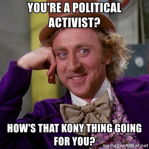 Willy Wonka - You're a political activist? how's that Kony thing going for you?