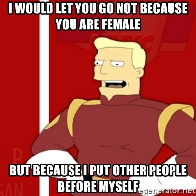 Zapp Brannigan - I would let you go not because you are female but because I put other people before myself