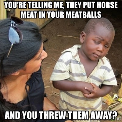 Skeptical 3rd World Kid - You'Re telling me, they put horse meat in your meatballs and you threw them away?