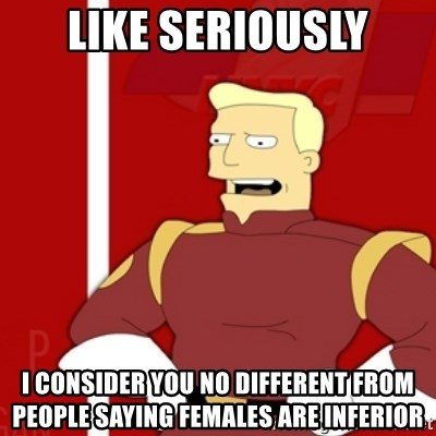 Zapp Brannigan - like seriously I consider you no different from people saying females are inferior