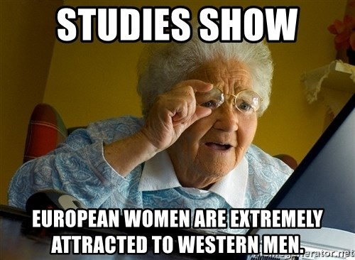 Internet Grandma Surprise - studies show  european women are extremely attracted to western men.