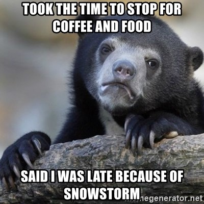 Confession Bear - Took the time to stop for coffee and food Said I was late because of snowstorm