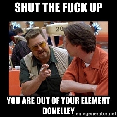 walter sobchak - shut the fuck up you are out of your element donelley