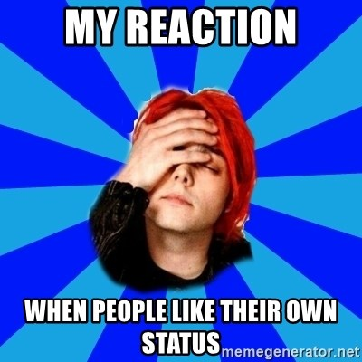 imforig - MY REACTION WHEN PEOPLE LIKE THEIR OWN STATUS