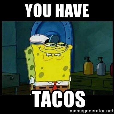 Don't you, Squidward? - YOU HAVE  TACOS