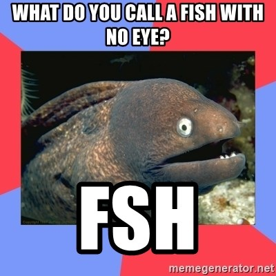 Bad Joke Eels - what do you call a fish with no eye? fsh