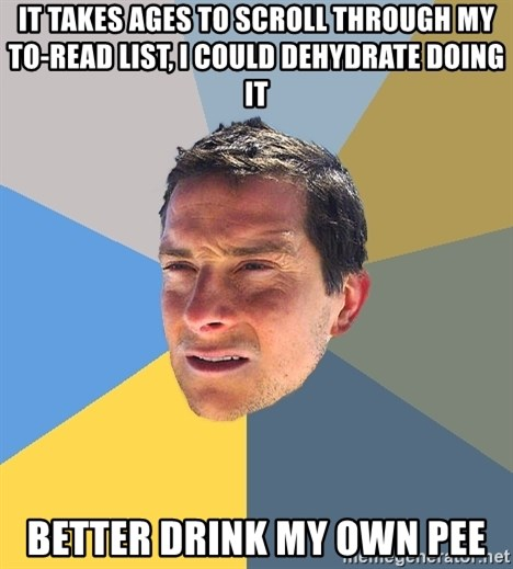 Bear Grylls - it takes ages to scroll through my to-read list, I could dehydrate doing it better drink my own pee