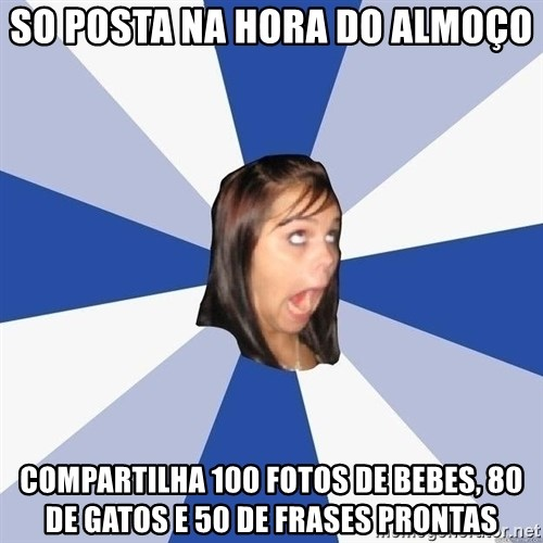 Annoying Facebook Girl - so posta na hora do almoço compartilha 100 fotos de bebes, 80 de gatos e 50 de frases prontas