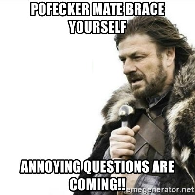 Prepare yourself - Pofecker mate Brace Yourself Annoying questions are coming!!