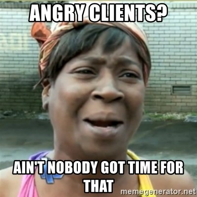 Ain't Nobody got time fo that - angry clients? ain't nobody got time for that