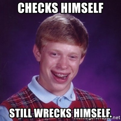 Bad Luck Brian - checks himself still wrecks himself.