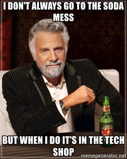 The Most Interesting Man In The World - i don't always go to the soda mess but when i do it's in the tech shop