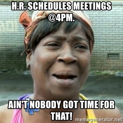 Ain't Nobody got time fo that - H.R. Schedules meetings @4pm. Ain't nobody got time for that!