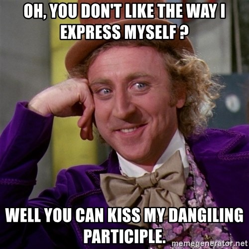 Willy Wonka - Oh, you don't like the way I express myself ? Well you can kiss my dangiling participle.