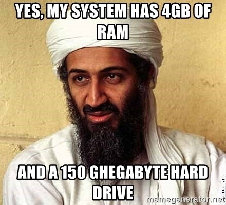 Osama Bin Laden - yes, my system has 4gb of ram and a 150 ghegabyte hard drive