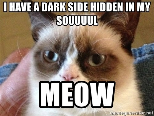 Angry Cat Meme - I HAVE A DARK SIDE HIDDEN IN MY SOUUUUL MEOW
