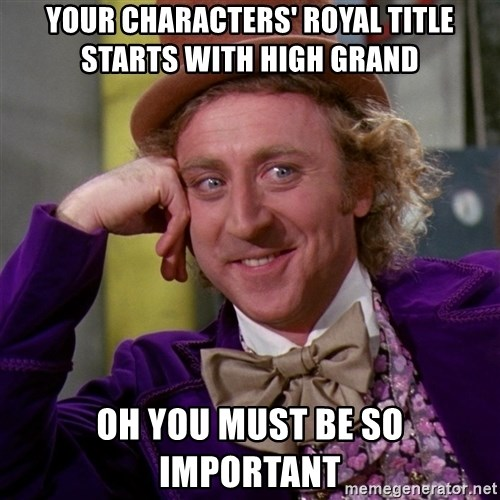Willy Wonka - Your characters' Royal title starts with High grand oh you must be so important