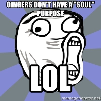 """LOL FACE - Gingers don't have a """"soul"""" purpose lol"""