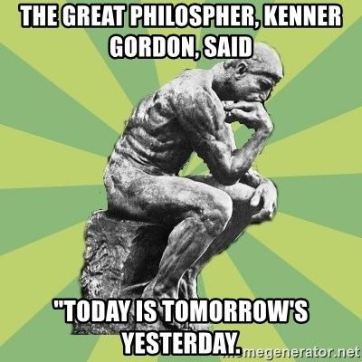 """Overly-Literal Thinker - The great philospher, Kenner gordon, said """"Today is tomorrow's yesterday."""