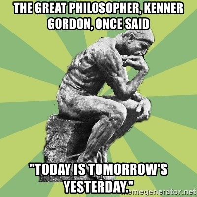 "Overly-Literal Thinker - The great philosopher, kenner gordon, once said ""Today is Tomorrow's Yesterday."""