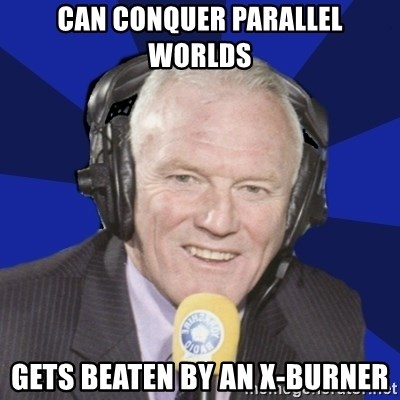 Optimistic Eddie Gray  - CAN CONQUER PARALLEL WORLDS GETS BEATEN BY AN X-BURNER
