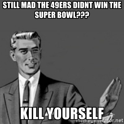 Correction Guy - still mad the 49ers didnt win the super bowl??? kill yourself