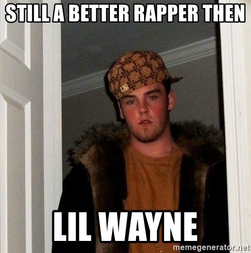 Scumbag Steve - still a better rapper then lil wayne