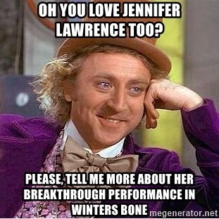 Willy Wonka - Oh You Love jennifer Lawrence too? Please, Tell me more about her breakthrough performance in winters bone