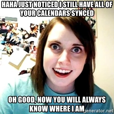 Creepy Girlfriend Meme - HaHa just noticed I still have all of your calendars Synced Oh Good, now you will always know where I am