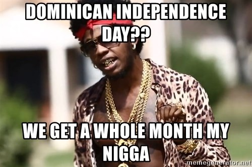 Trinidad James meme  - DOMINICAN INDEPENDENCE DAY?? WE GET A WHOLE MONTH MY NIGGA