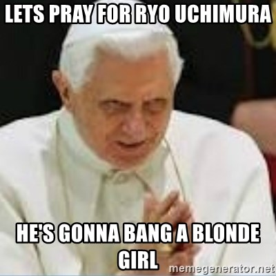 Pedo Pope - LETS PRAY FOR RYO UCHIMURA  HE'S GONNA BANG A BLONDE GIRL