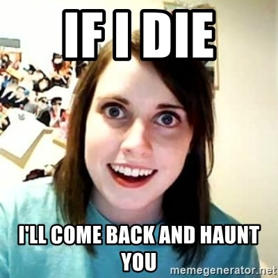 Overly Attached Girlfriend 2 - IF I die I'll come back and haunt you