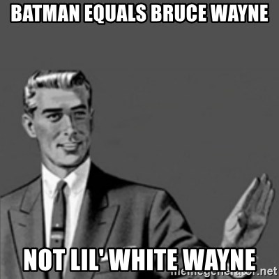 Correction Guy - batman equals bruce wayne not lil' white wayne